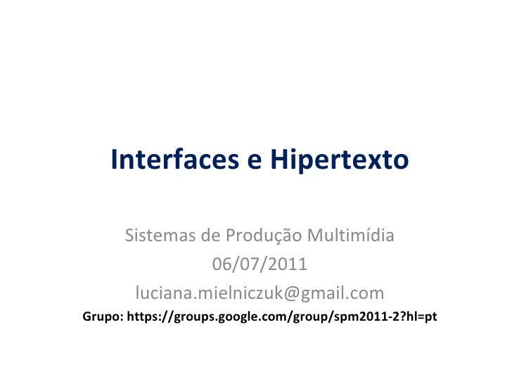 Interfaces e Hipertexto Sistemas de Produção Multimídia 06/07/2011 [email_address] Grupo: https://groups.google.com/group/...