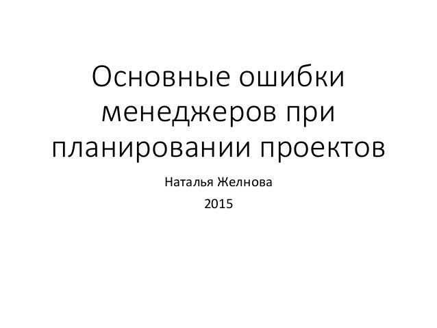 Основные ошибки менеджеров при планировании проектов Наталья Желнова 2015