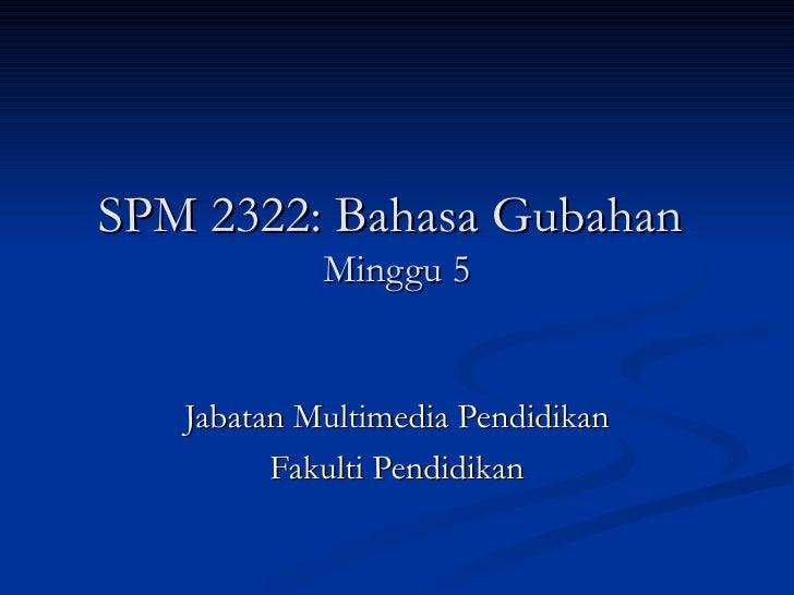SPM 2322: Bahasa Gubahan  Minggu 5 Jabatan Multimedia Pendidikan Fakulti Pendidikan
