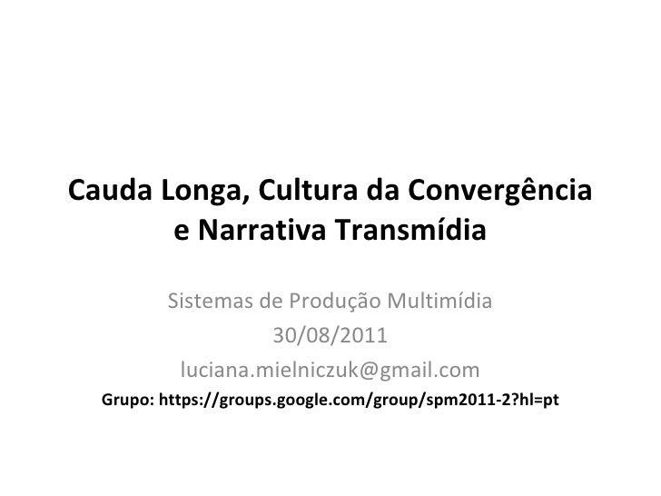 Cauda Longa, Cultura da Convergência e Narrativa Transmídia Sistemas de Produção Multimídia 30/08/2011 [email_address] Gru...