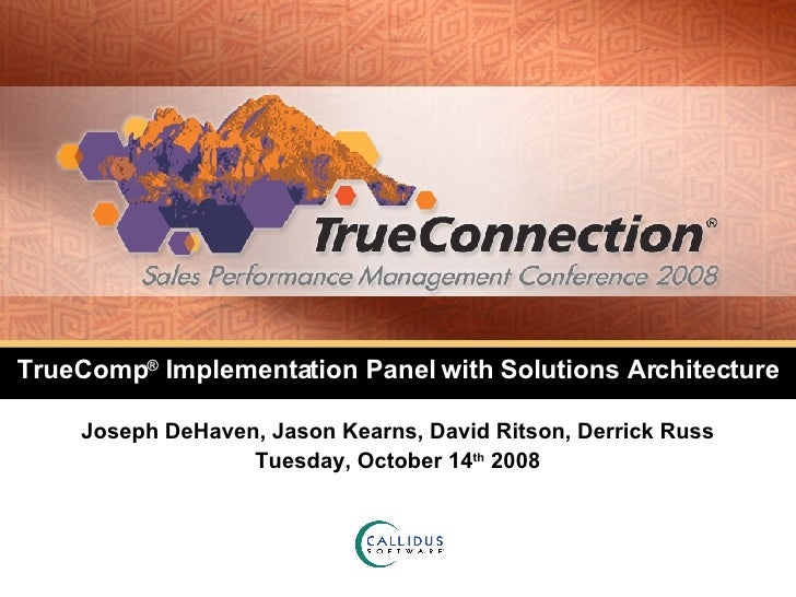 TrueComp ®  Implementation Panel with Solutions Architecture Joseph DeHaven, Jason Kearns, David Ritson, Derrick Russ Tues...