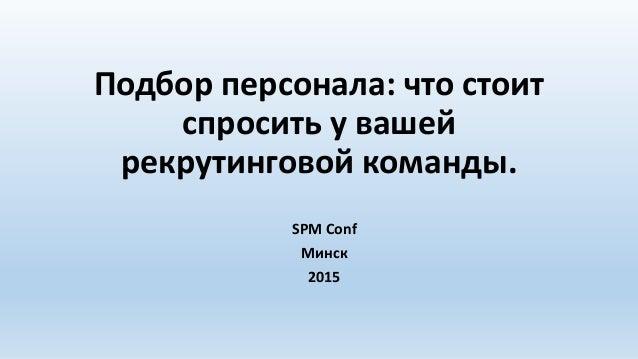 Подбор персонала: что стоит спросить у вашей рекрутинговой команды. SPM Conf Минск 2015