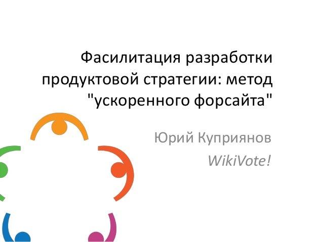 """Фасилитация разработки продуктовой стратегии: метод """"ускоренного форсайта"""" Юрий Куприянов WikiVote!"""