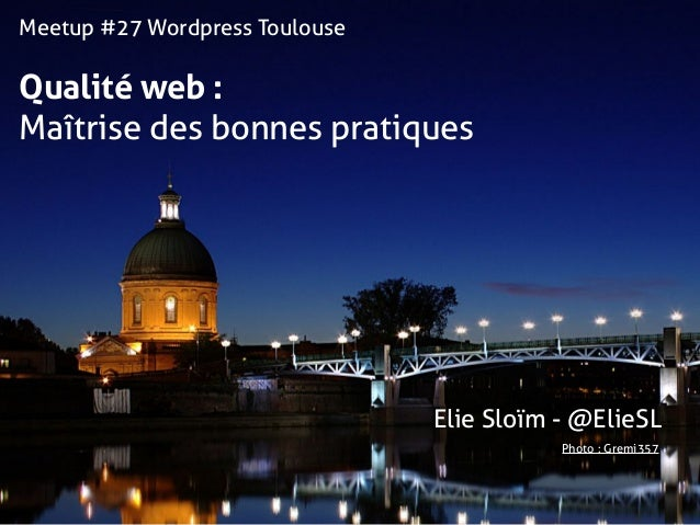 Meetup #27 Wordpress Toulouse Qualité web :  Maîtrise des bonnes pratiques Photo : Gremi357 Elie Sloïm - @ElieSL