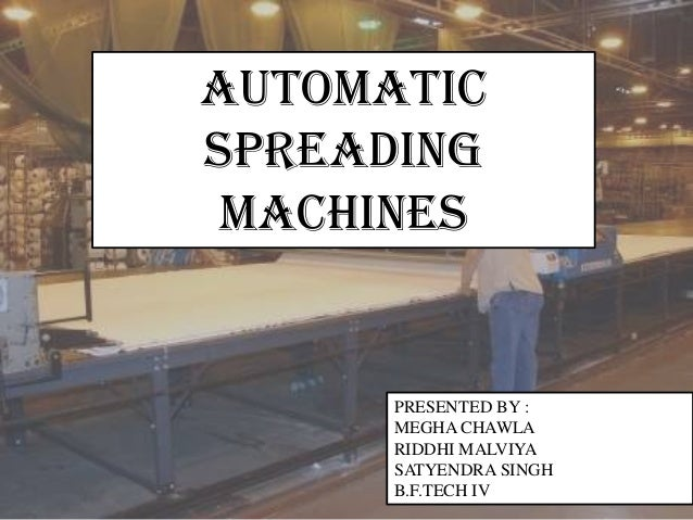 AUTOMATIC SPREADING MACHINES PRESENTED BY : MEGHA CHAWLA RIDDHI MALVIYA SATYENDRA SINGH B.F.TECH IV