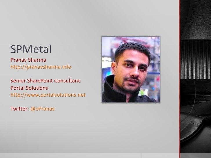 SPMetalPranav Sharmahttp://pranavsharma.infoSenior SharePoint ConsultantPortal Solutionshttp://www.portalsolutions.netTwit...