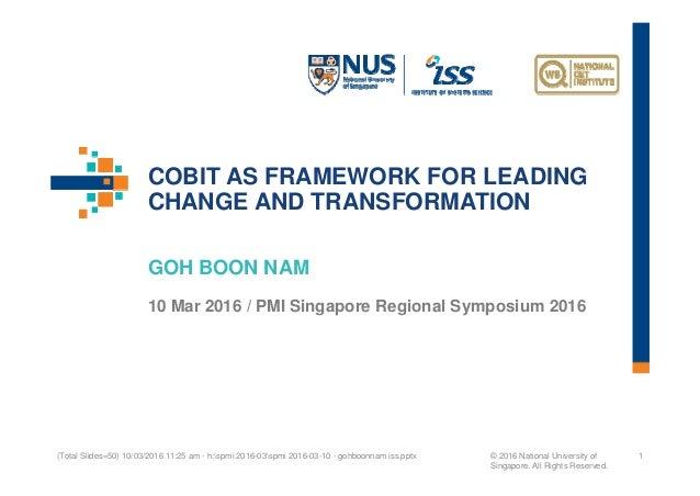 COBIT AS FRAMEWORK FOR LEADING CHANGE AND TRANSFORMATION GOH BOON NAM 10 Mar 2016 / PMI Singapore Regional Symposium 2016 ...
