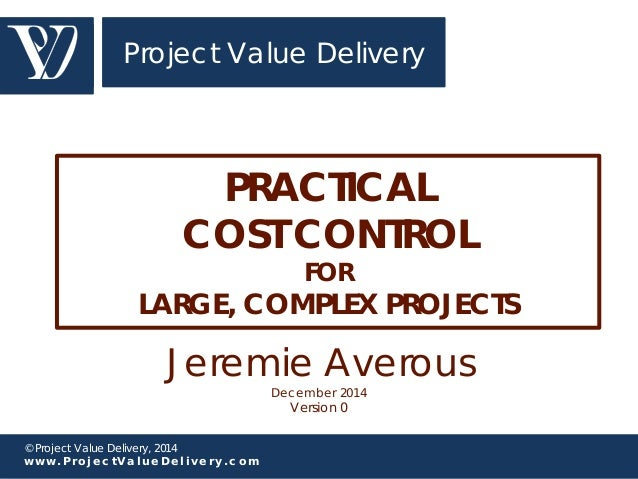 Project Value Delivery  PRACTICAL  COST CONTROL  © Project Value Delivery, 2014  w w w . P r o j e c t V a l u e D e l i v...