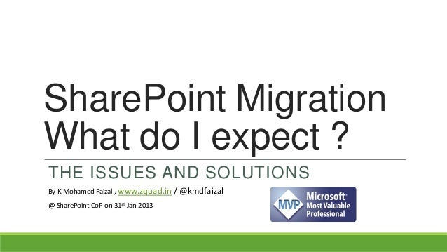 SharePoint MigrationWhat do I expect ?THE ISSUES AND SOLUTIONSBy K.Mohamed Faizal , www.zquad.in / @kmdfaizal@ SharePoint ...