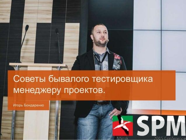 Игорь Бондаренко Советы бывалого тестировщика менеджеру проектов.