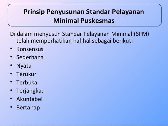 Prinsip Penyusunan Standar Pelayanan  Minimal Puskesmas  Di dalam menyusun Standar Pelayanan Minimal (SPM)  telah memperha...