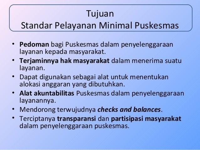 Tujuan  Standar Pelayanan Minimal Puskesmas  • Pedoman bagi Puskesmas dalam penyelenggaraan  layanan kepada masyarakat.  •...
