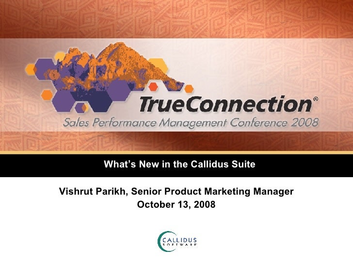 What's New in the Callidus Suite Vishrut Parikh, Senior Product Marketing Manager October 13, 2008