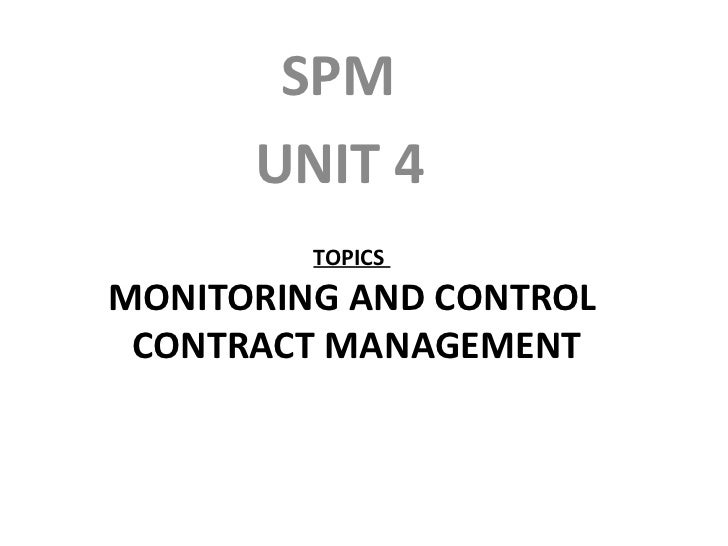 TOPICS  MONITORING AND CONTROL  CONTRACT MANAGEMENT <ul><li>SPM </li></ul><ul><li>UNIT 4 </li></ul>