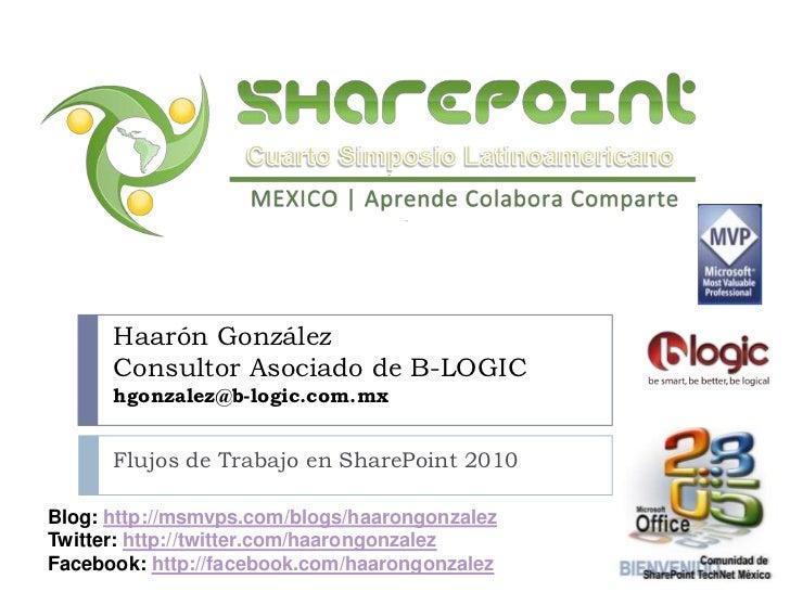 Flujos de Trabajo en SharePoint 2010<br />Haarón GonzálezConsultor Asociado de B-LOGIChgonzalez@b-logic.com.mx<br />Blog: ...