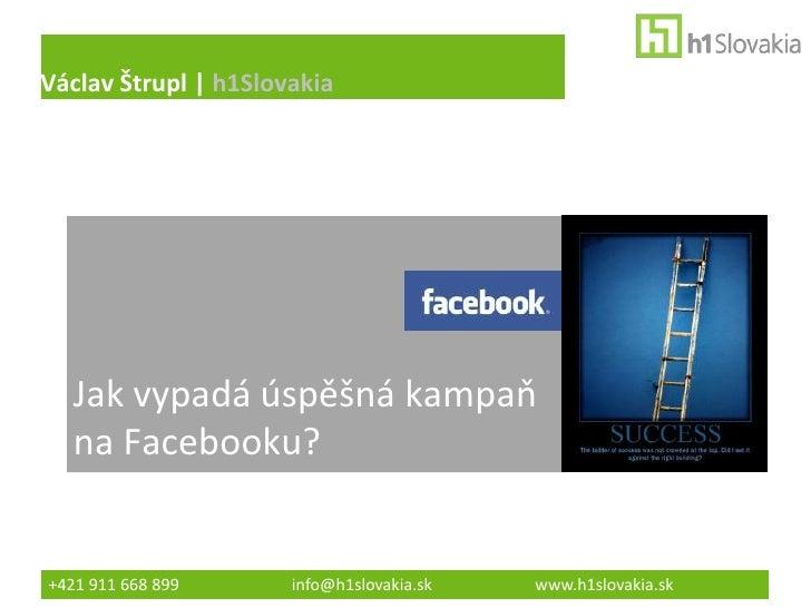 Václav Štrupl | h1Slovakia   Jak vypadá úspěšná kampaň   na Facebooku?+421 911 668 899      info@h1slovakia.sk   www.h1slo...
