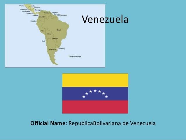 VenezuelaOfficial Name: RepublicaBolivariana de Venezuela