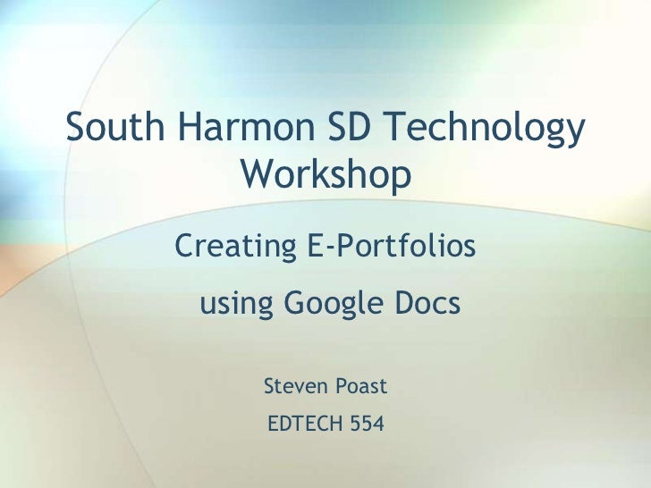 South Harmon SD Technology Workshop<br />Creating E-Portfolios<br /> using Google Docs <br />Steven Poast<br />EDTECH 554<...
