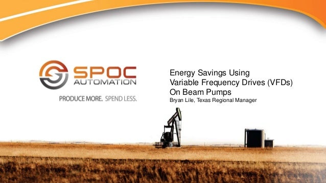 PRODUCE MORE. SPEND LESS Energy Savings Using Variable Frequency Drives (VFDs) On Beam Pumps Bryan Lile, Texas Regional Ma...