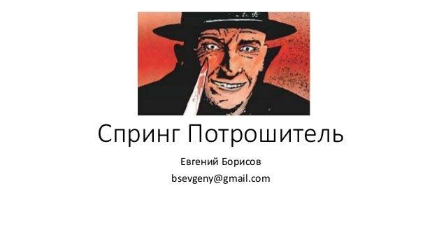 Спринг Потрошитель Евгений Борисов bsevgeny@gmail.com