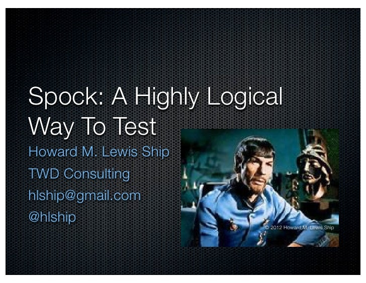 Spock: A Highly LogicalWay To TestHoward M. Lewis ShipTWD Consultinghlship@gmail.com@hlship                       © 2012 H...