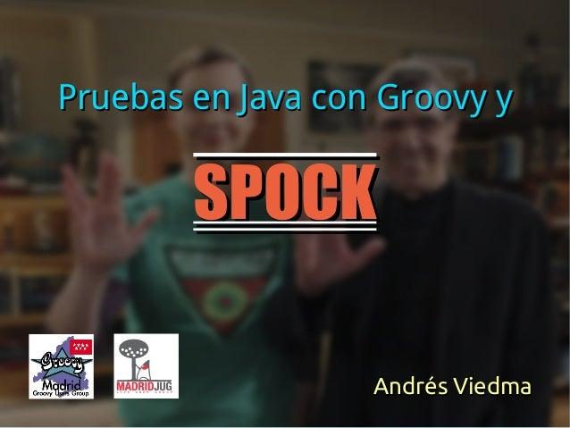 SPOCKSPOCK Pruebas en Java con Groovy yPruebas en Java con Groovy y Andrés ViedmaAndrés Viedma