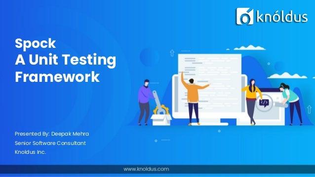 Spock A Unit Testing Framework Presented By: Deepak Mehra Senior Software Consultant Knoldus Inc.