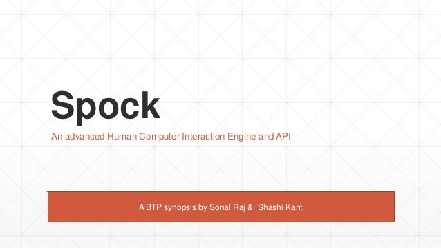 Spock An advanced Human Computer Interaction Engine and API A BTP synopsis by Sonal Raj & Shashi Kant