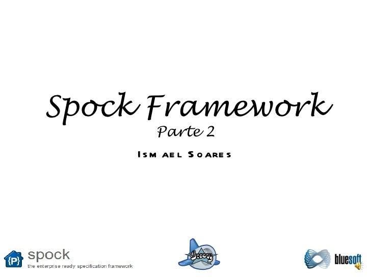 Spock Framework Parte 2 Ismael Soares
