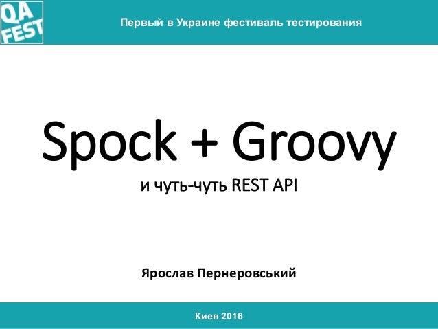 Киев 2016 Первый в Украине фестиваль тестирования Spock + Groovy и чуть-чуть REST API Ярослав Пернеровський