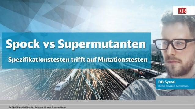 Ralf D. Müller @RalfDMueller Johannes Dienst @JohannesDienst Spock vs Supermutanten Spezifikationstesten trifft auf Mutati...