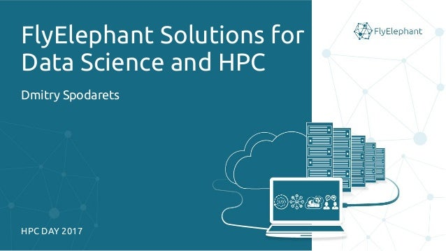FlyElephant Solutions for Data Science and HPC Dmitry Spodarets HPC DAY 2017