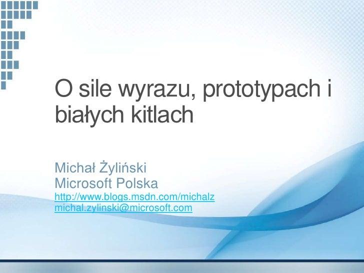 O sile wyrazu, prototypach i białych kitlach  Michał Żyliński Microsoft Polska http://www.blogs.msdn.com/michalz michal.zy...