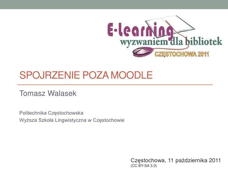 Spojrzenie poza Moodle<br />Tomasz Walasek<br />Politechnika Częstochowska<br />Wyższa Szkoła Lingwistyczna w Częstochowie...