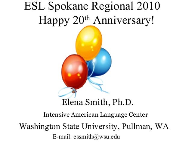 ESL Spokane Regional 2010 th Happy 20 Anniversary!  Elena Smith, Ph.D. Intensive American Language Center  Washington Stat...