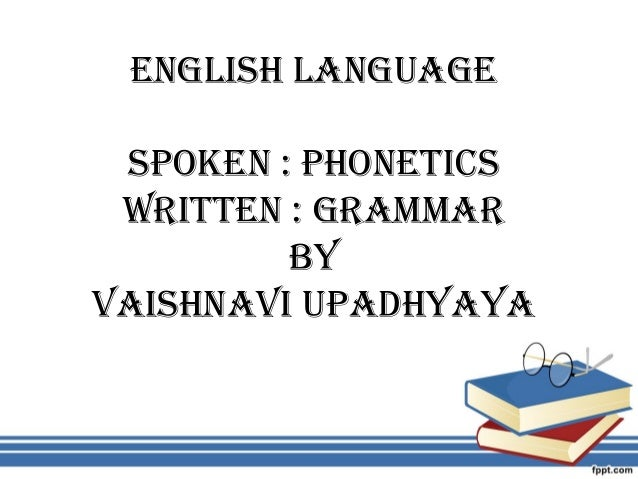 English languagE spokEn : phonEtics WrittEn : grammar BY VaishnaVi upadhYaYa