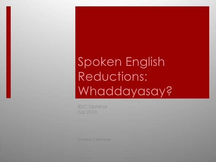 Spoken English Reductions: Whaddayasay? IELC Seminar  Fall 2010 Candice J. Quinones