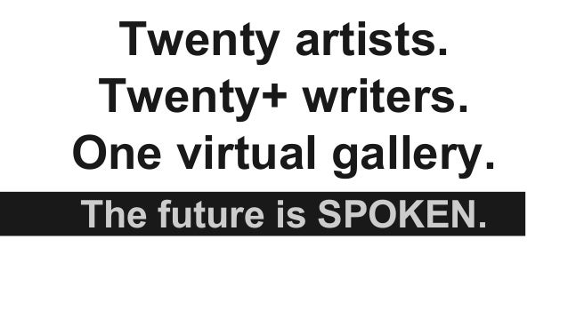 Twenty artists.  Twenty+ writers.  One virtual gallery.  The future is SPOKEN.