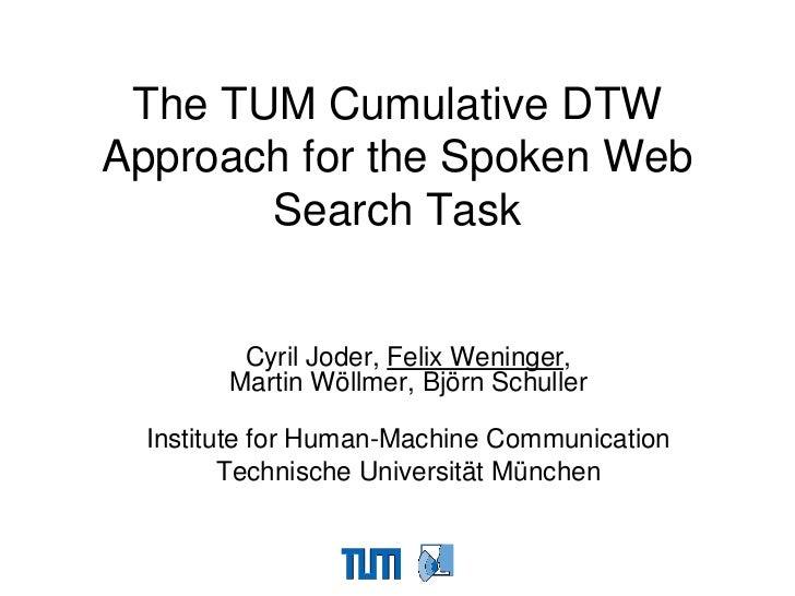 The TUM Cumulative DTWApproach for the Spoken Web       Search Task         Cyril Joder, Felix Weninger,        Martin Wöl...