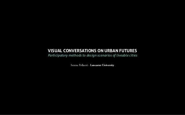VISUAL CONVERSATIONS ON URBAN FUTURES Participatory methods to design scenarios of liveable cities Serena Pollastri - Lanc...