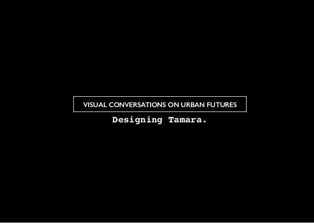 VISUAL CONVERSATIONS ON URBAN FUTURES Designing Tamara.