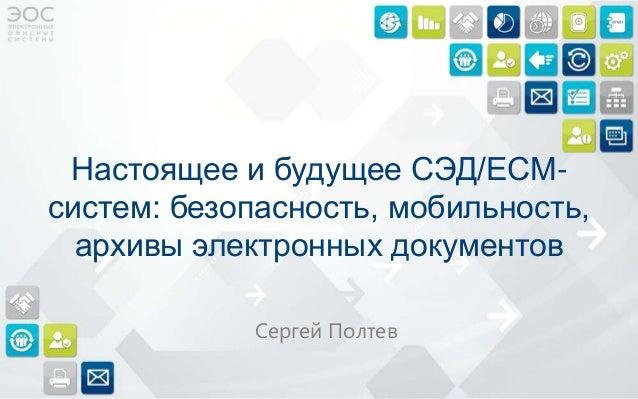 Настоящее и будущее СЭД/ECMсистем: безопасность, мобильность, архивы электронных документов Сергей Полтев
