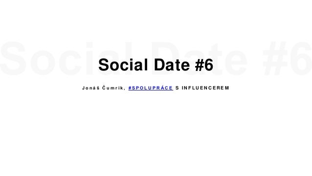 Social Date #6 J o n á š Č u m r i k , # S P O L U P R Á C E S I N F L U E N C E R E M