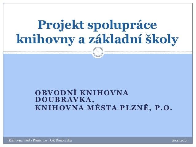 OBVODNÍ KNIHOVNA DOUBRAVKA, KNIHOVNA MĚSTA PLZNĚ, P.O. 20.11.2015Knihovna města Plzně, p.o., OK Doubravka 1 Projekt spolup...
