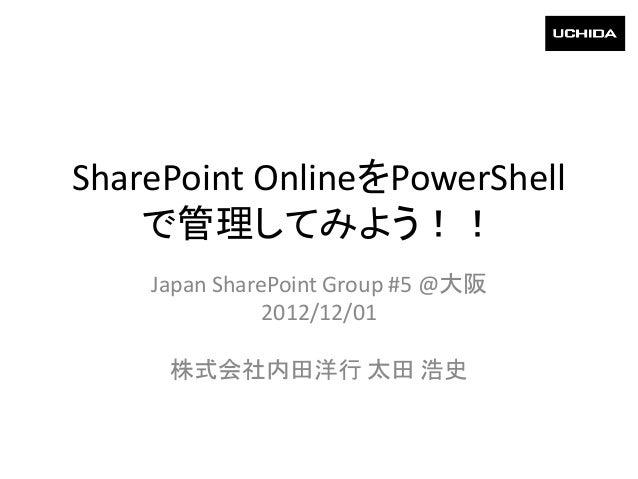 SharePoint OnlineをPowerShell    で管理してみよう!!    Japan SharePoint Group #5 @大阪               2012/12/01     株式会社内田洋行 太田 浩史
