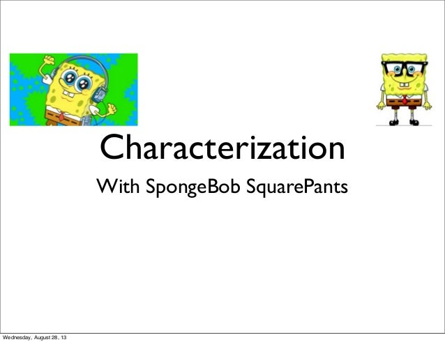 Characterization With SpongeBob SquarePants Wednesday, August 28, 13
