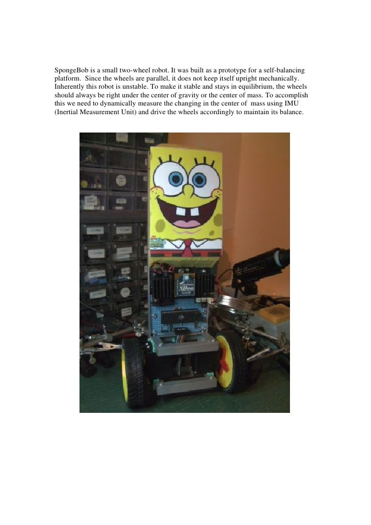 SpongeBob is a small two-wheel robot. It was built as a prototype for a self-balancing platform. Since the wheels are para...