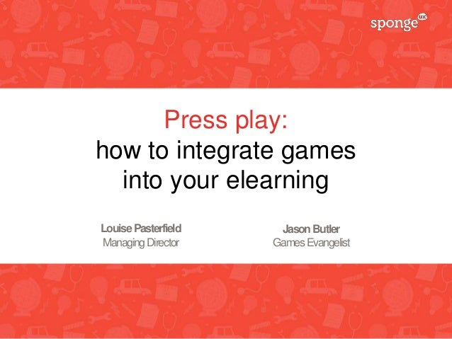 Press play: how to integrate games into your elearning LouisePasterfield ManagingDirector JasonButler GamesEvangelist