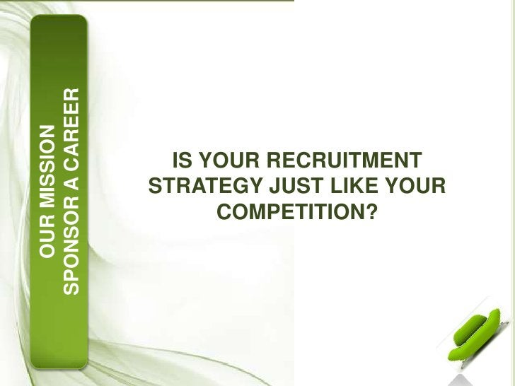IS YOUR RECRUITMENT STRATEGY JUST LIKE YOUR COMPETITION?<br />OUR MISSION<br />SPONSOR A CAREER<br />