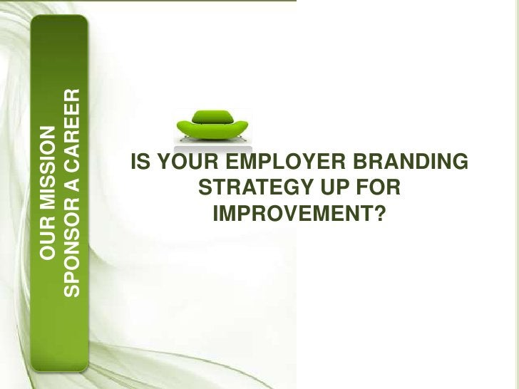 IS YOUR EMPLOYER BRANDING STRATEGY UP FOR IMPROVEMENT?<br />OUR MISSION<br />SPONSOR A CAREER<br />